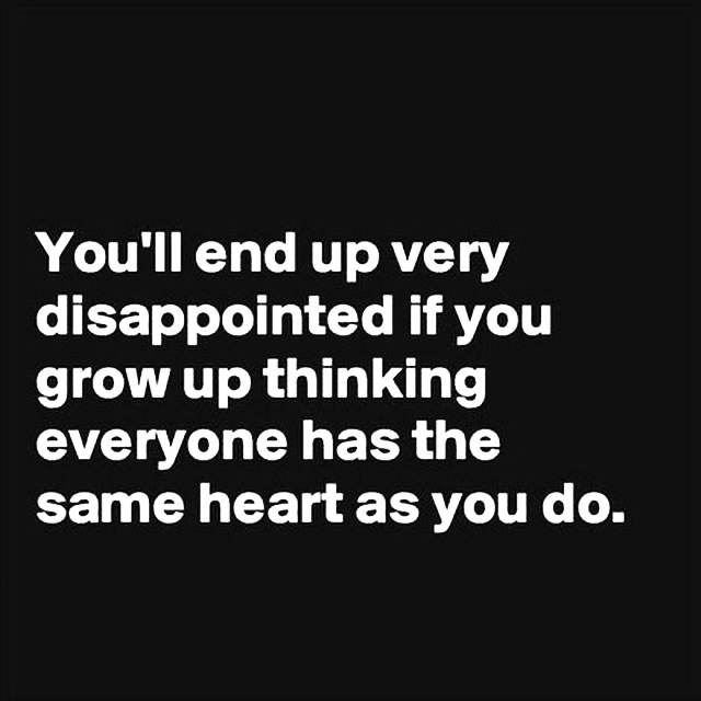 YOULL END UP VERY DISAPPOINTED IF YOU GROW UP THINKING EVERYONE HAS THE SAME HEART AS YOU DO
