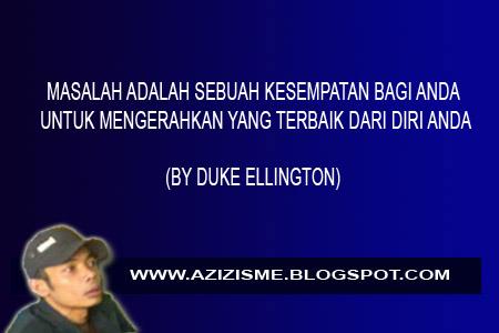 MASALAH ADALAH SEBUAH KESEMPATAN BAGI ANDA UNTUK MENGERAHKAN YANG TERBAIK DARI DIRI ANDA  (BY DUKE ELLINGTON)