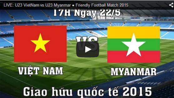 Link xem trực tiếp U23 Việt Nam vs U23 Myanmar 17:00 ngày 22/05/2015