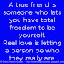 A true friend is someone who lets you have total freedom to be yourself. Real love is letting a person be who they really are.
