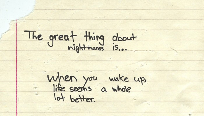 The Great Thing About Nightmares Is - When You Wake Up, Life Seems A Whole Lot Better