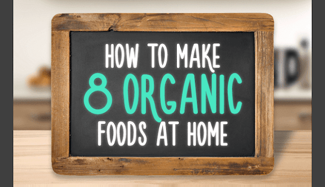 How to make 8 organic foods at home