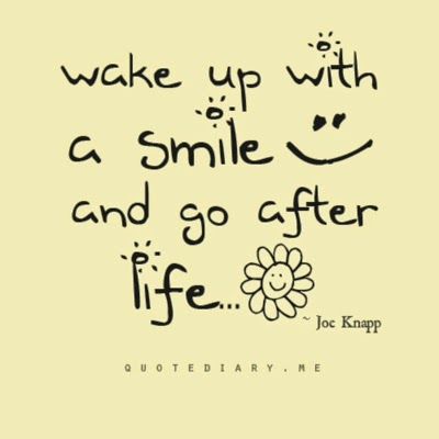 """Wake up with a smile and go after life."" ~ Joe Knapp quotediary.me"