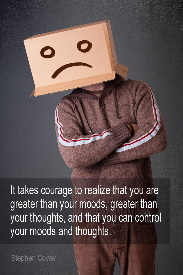 visual quote - image quotation for EMOTIONS - It takes courage to realize that you are greater than your moods, greater than your thoughts, and that you can control your moods and thoughts. - Steven Covey