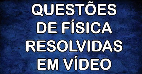 Questões de Física Resolvidas em vídeo