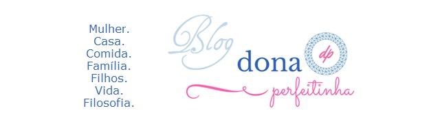 Blog Dona Perfeitinha - Casa. Dicas. Receitas. Mulher. Família. Crônicas e Reflexões.