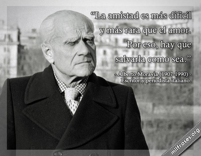La amistad es más difícil y más rara que el amor. Por eso, hay que salvarla como sea. frases de Alberto Moravia (1907-1990) Alberto Pincherle. Escritor italiano.