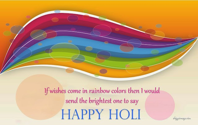 If wishes come on rainbow colors then i would send the brightest one to day happy Holi