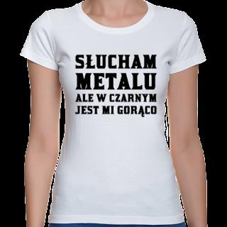Słucham metalu ale w czarnym jest mi gorąco koszulka damska