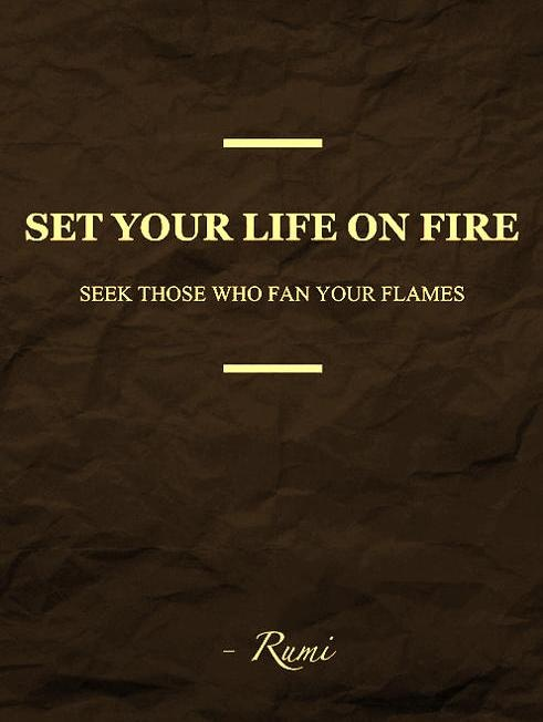 Set your life on fire, seek those who fan your flames Rumi Quote