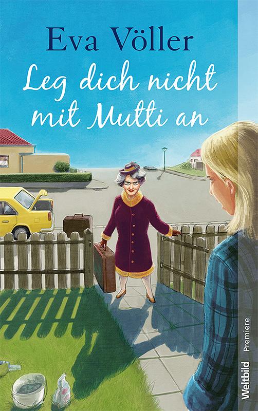 Titelillustration für Eva Völler - LEg dich nicht mit Mutti an - Im Dora Heldt stil, Mutter steht im Vorgarten mit bestimmter miene