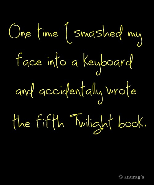 One Time I Smashed My Face Into A Keyboard And Accidentally Wrote Th Fifth Twilight Book - Funny Quote