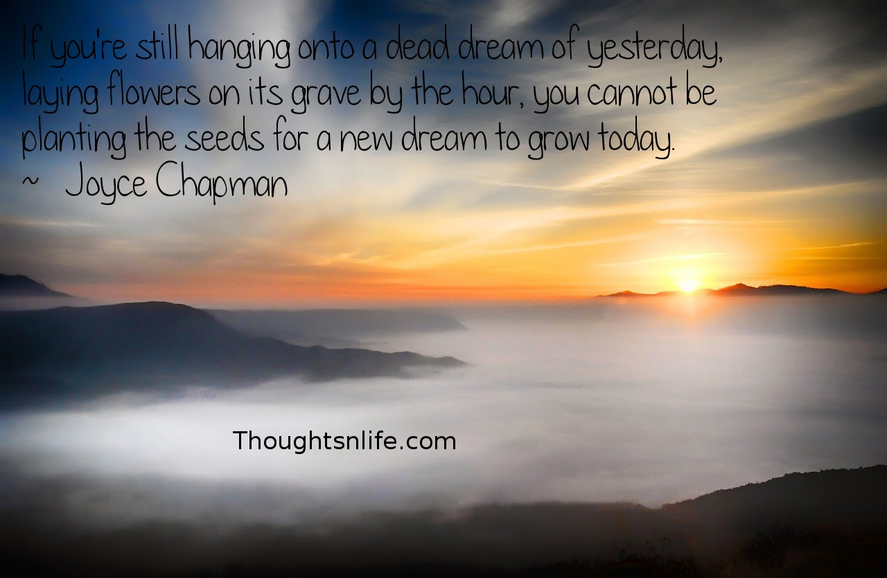 Thoughtsnlife.com: If you're still hanging onto a dead dream of yesterday,   laying flowers on its grave by the hour,  you cannot be planting the seeds for a new dream to grow today.  ~   Joyce Chapman