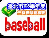 臺北市103學年度教育盃三級棒球學生錦標賽活動網頁