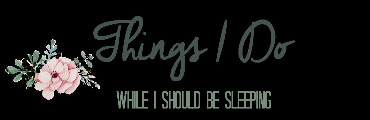 Things I Do While I Should Be Sleeping