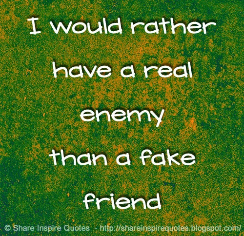 i would rather have a real enemy than a fake friend