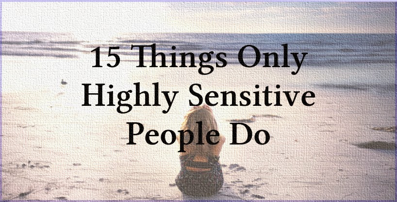 15 Things Only Highly Sensitive People Do