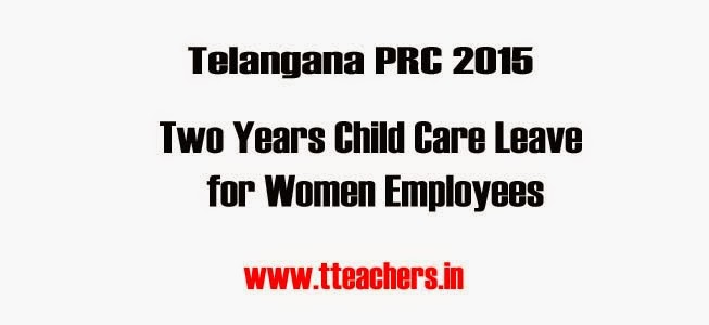 Telangana Women Employees Two Years Child Care Leave, TS State 2 Years Child Care Leave, TS PRC 2015 Child Care Leave GO, Telangana Child Care Leave,Teachers 2 Years Child Care Leave Go Download,Child Care Leave Clarification,Child Care Leave Memo,Child Care Leave Proceeding,how many days for Child Care Leave,Child Care Leave Process,Child Care Leave latest Go,New Child Care Leave Go