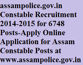 assampolice.gov.in Constable Recruitment 2014-2015 for 6748 Posts-Apply Online Application for Assam Constable Posts at www.assampolice.gov.in