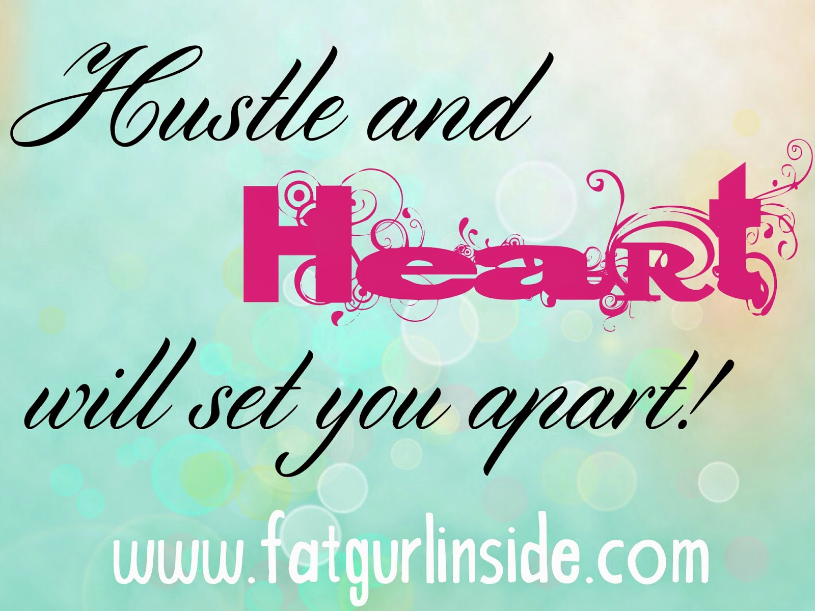 Hustle and Heart Will Set You Apart www.fatgurlinside.com
