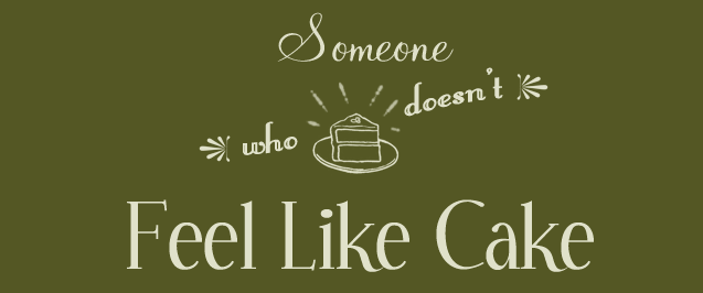 Someone Who Doesn't Feel Like Cake