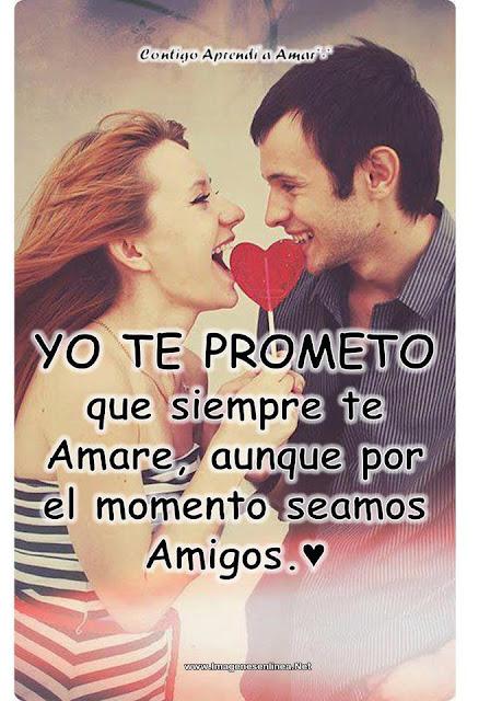 Yo te prometo que siempre te amare, aunque por el momento seamos amigos