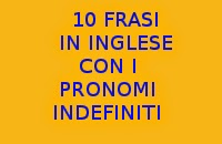 10 FRASI SEMPLICI IN INGLESE CON I PRONOMI INDEFINITI