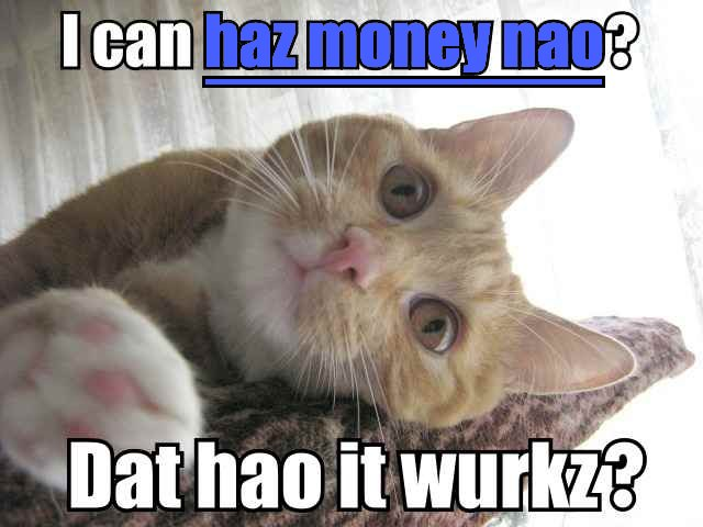 I can has money nao?  Dat how it workz?