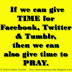 If we can give TIME for Facebook, Twitter & Tumblr, then we can also give time to PRAY.