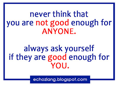 Never think that you are not good enough for anyone always ask yourself if they good enough for you