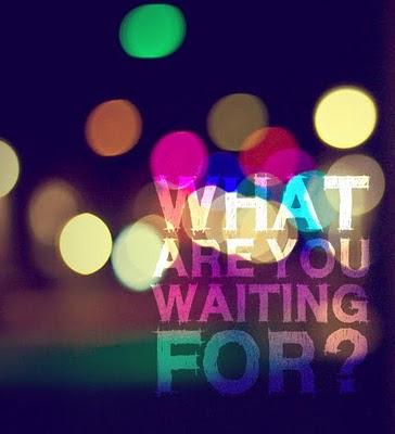 http://1.bp.blogspot.com/-hf1AtkK_IE8/TV0sSULfz3I/AAAAAAAAEfs/0CvBKQukSwU/s400/what+are+you+waiting+for.jpg