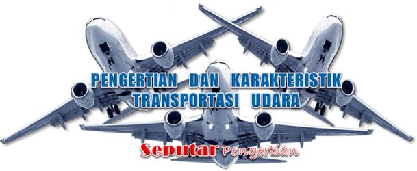 Pengertian Dan Karakteristik Transportasi Udara Pengertian Dan Karakteristik Transportasi Udara