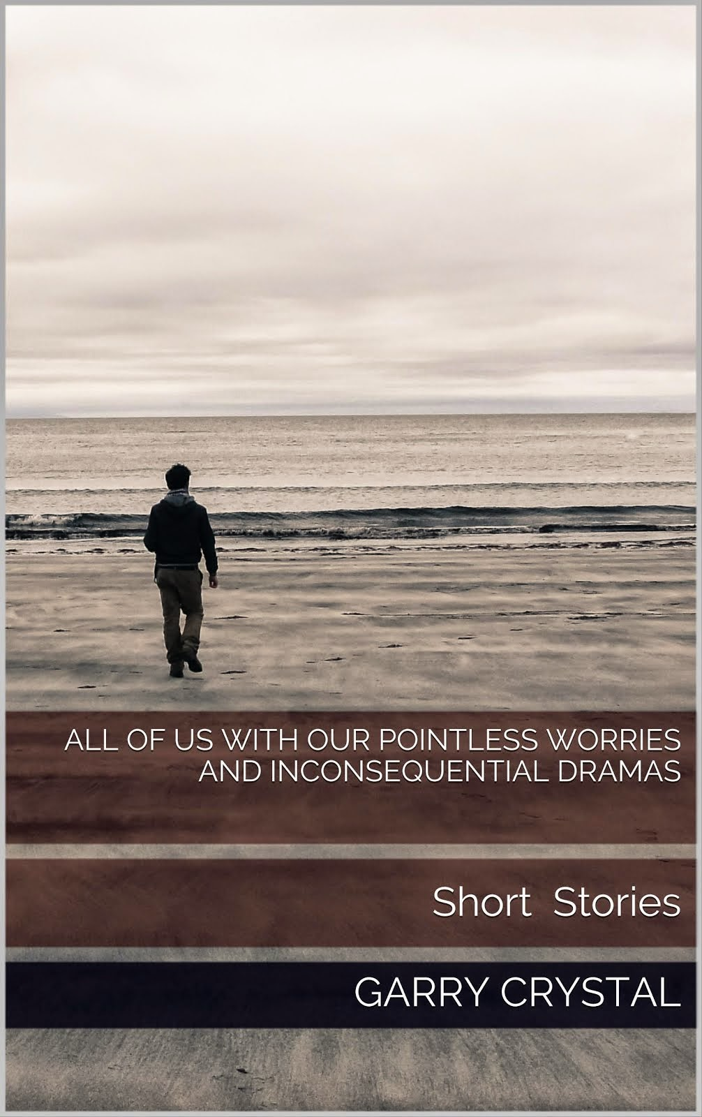 All of Us with Our Pointless Worries and Inconsequential Dramas: Short Stories