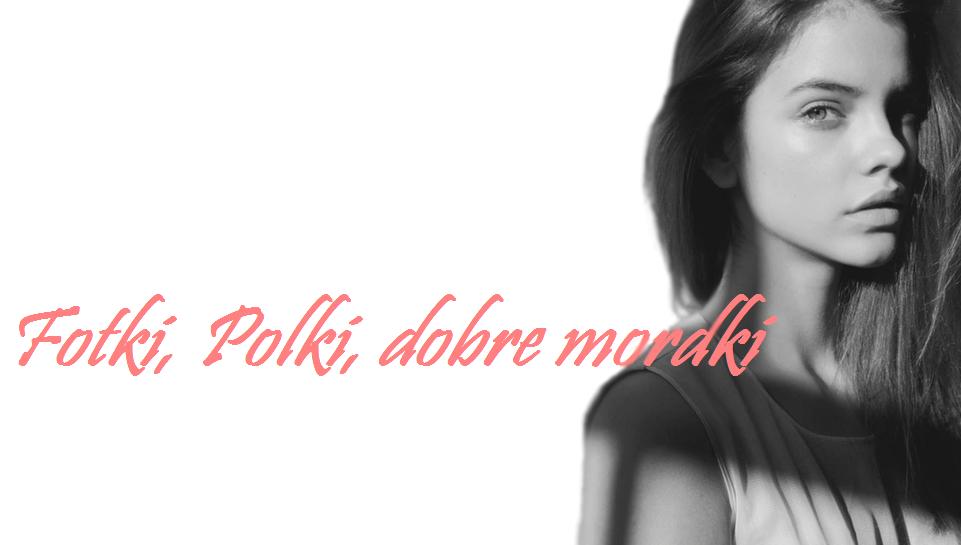 Fotki, Polki, dobre mordki ;)