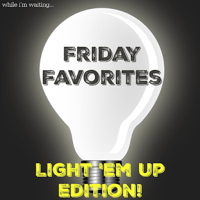 While I'm Waiting...Friday Favorites - Light 'em Up edition