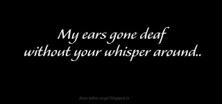 I don't want to loose you for ever.. Don't leave me behind. Be with me please.My ears gone deaf without your whisper around