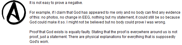 It is not easy to prove a negative.  For example, if I claim that God has appeared to me only and no body can find any evidence of this: no photos, no change in EEG, nothing but my statement, it could still be so because God could make it so. I might not be believed but no body could prove I was wrong.  Proof that God exists is equally faulty. Stating that the proof is everywhere around us is not proof, just a statement. There are physical explanations for everything that is supposedly God's work.