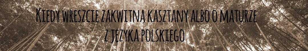 Kiedy wreszcie zakwitną kasztany albo o maturze z języka polskiego