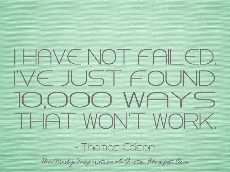 I have not failed. I've just found 10,000 ways that won't work. - Thomas Edison