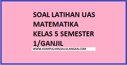 Update Soal UAS Ganjil Matematika Kelas 5  Kumpulan Soal Ulangan
