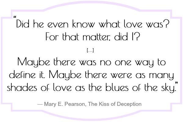 Did he even know what love was? For that matter, did I? […] Maybe there was no one way to define it. Maybe there were as many shades of love as the blues of the sky.