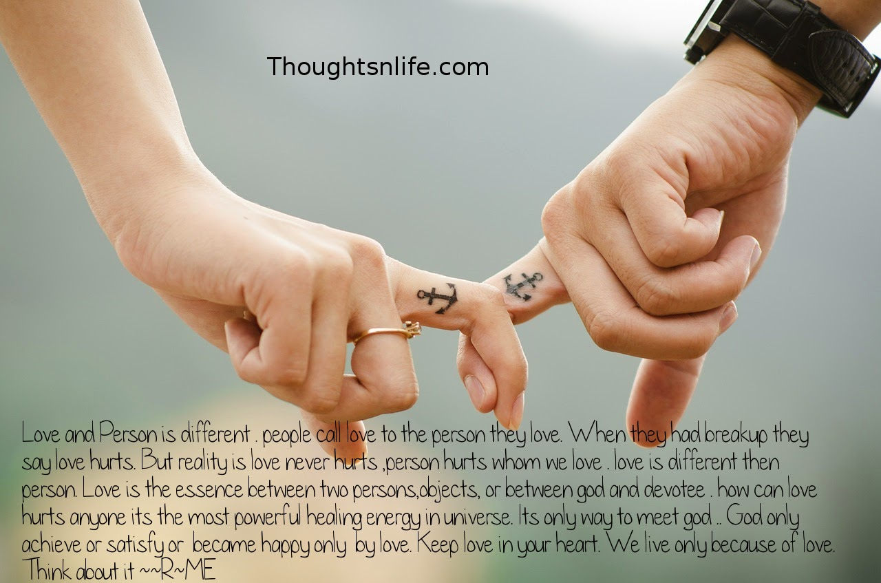 Thoughtsnlife.com: Love and Person is different . people call love to the person they love. When they had breakup they say love hurts. But reality is love never hurts ,person hurts whom we love .~R~ME, Read More >>