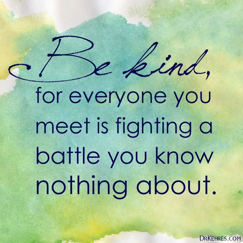 be kind for everyone you meet is fighting their own hard battle