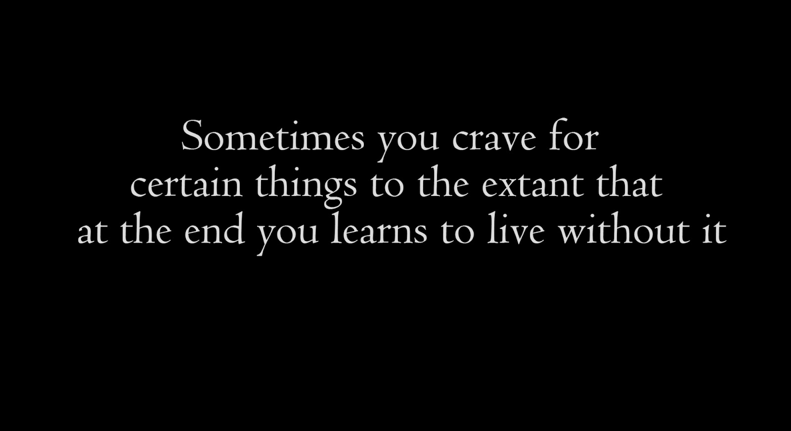 Sometimes you crave for certain things to the extant that at the end you learns to live without it