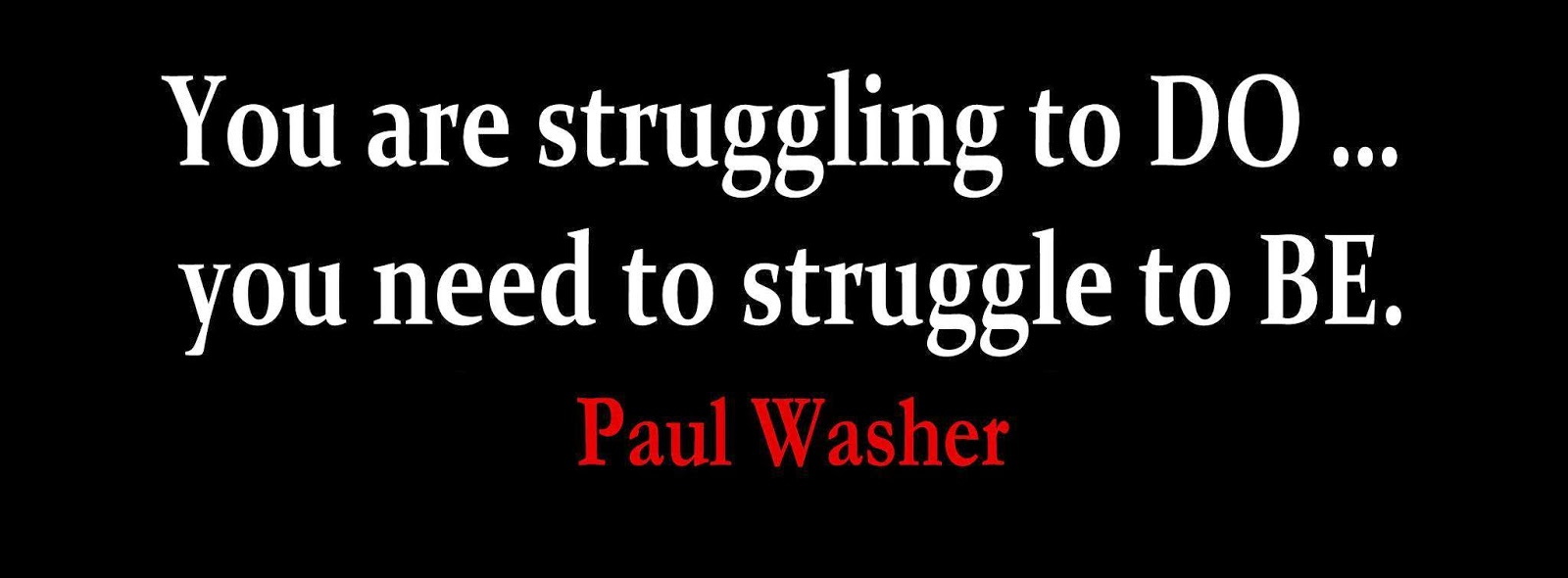 You are struggling to DO... you need to struggle to BE Paul Washer