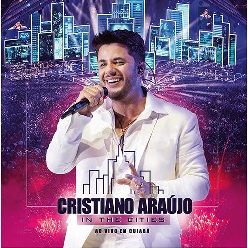 BAIXAR CD CRISTIANO ARAÚJO - IN THE CITIES - AO VIVO EM CUIABÁ ÁLBUM COMPLETO