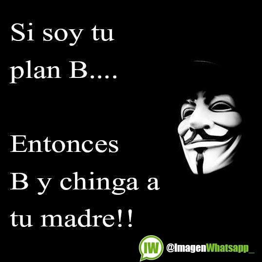 Imagenes Para Whatsapp Si Soy Tu Plan B Entonces B Y Chinga A Tu