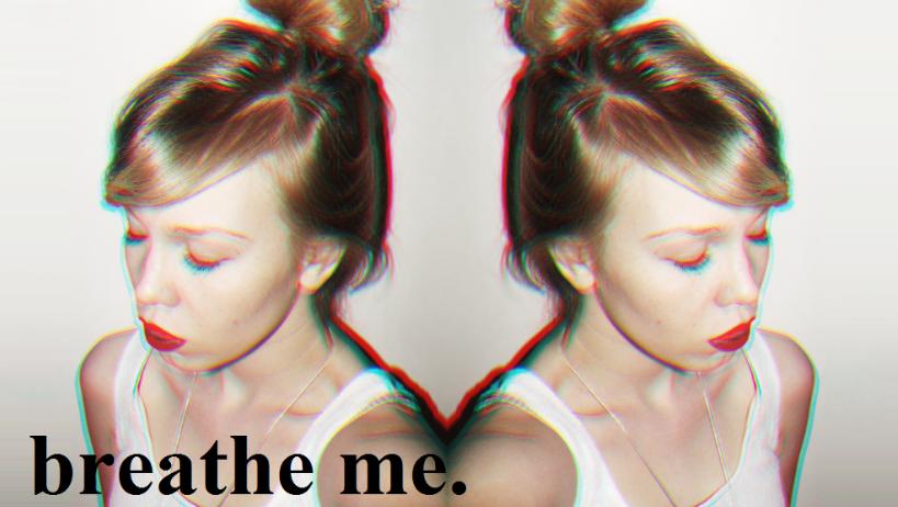 BREATHE ME.