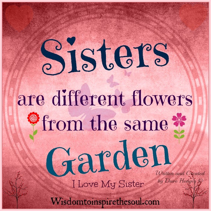 Wisdom To Inspire The Soul Sisters Are Different Flowers From The Same Garden