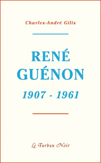 Jeff Kerssemakers - Compte rendu - Charles-André Gilis, René Guénon 1907-1961 . Editions Le Turban
